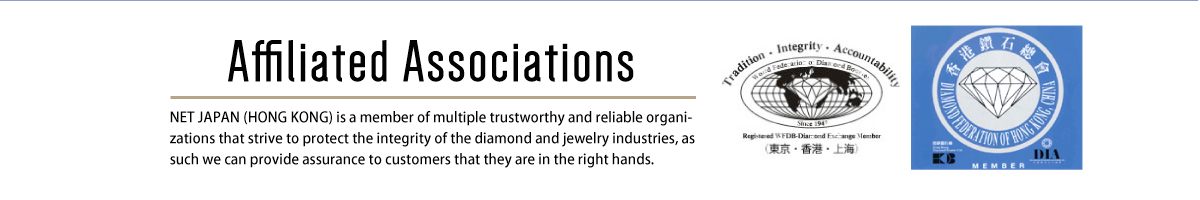 Affiliation Association NET JAPAN (HONG KONG) is a member of multiple trustworthy and reliable organizations that strive to protect the integrity of the diamond and jewelry industries, as such we can provide assurance to customers that they are in the right hands.