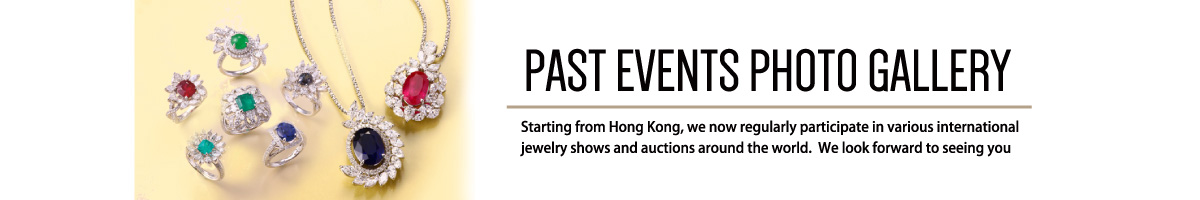 PAST EVENTS PHOTO GALLERY Starting from Hong Kong, we now regularly participate in various international jewelry shows and auctions around the world.  We look forward to seeing you