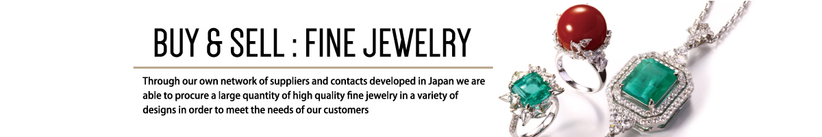 BUY & SELL:FINE JEWELRY Through our own network of suppliers and contacts developed in Japan we are able to procure a large quantity of high quality fine jewelry in a variety of designs in order to meet the needs of our customers