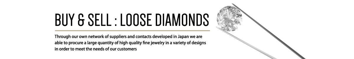 BUY & SELL:LOOSE DIAMONDS Through our own network of suppliers and contacts developed in Japan we are able to procure a large quantity of high quality fine jewelry in a variety of designs in order to meet the needs of our customers