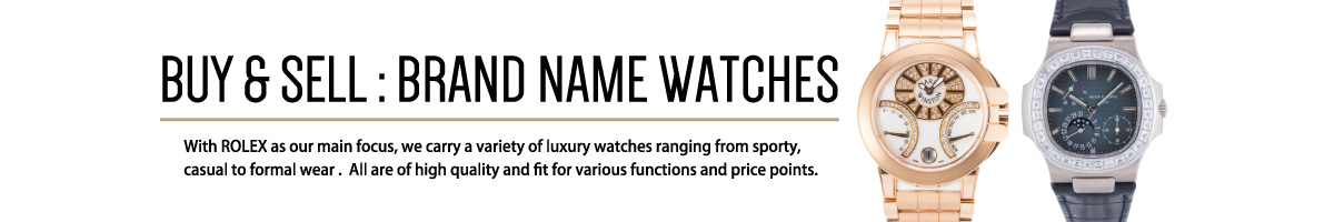 BUY & SELL:BRAND NAME WATCHES With ROLEX as our main focus, we carry a variety of luxury watches ranging from sporty, casual to formal wear .  All are of high quality and fit for various functions and price points.
